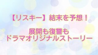 【リスキー】結末を予想!展開も復讐もドラマオリジナルストーリーに!